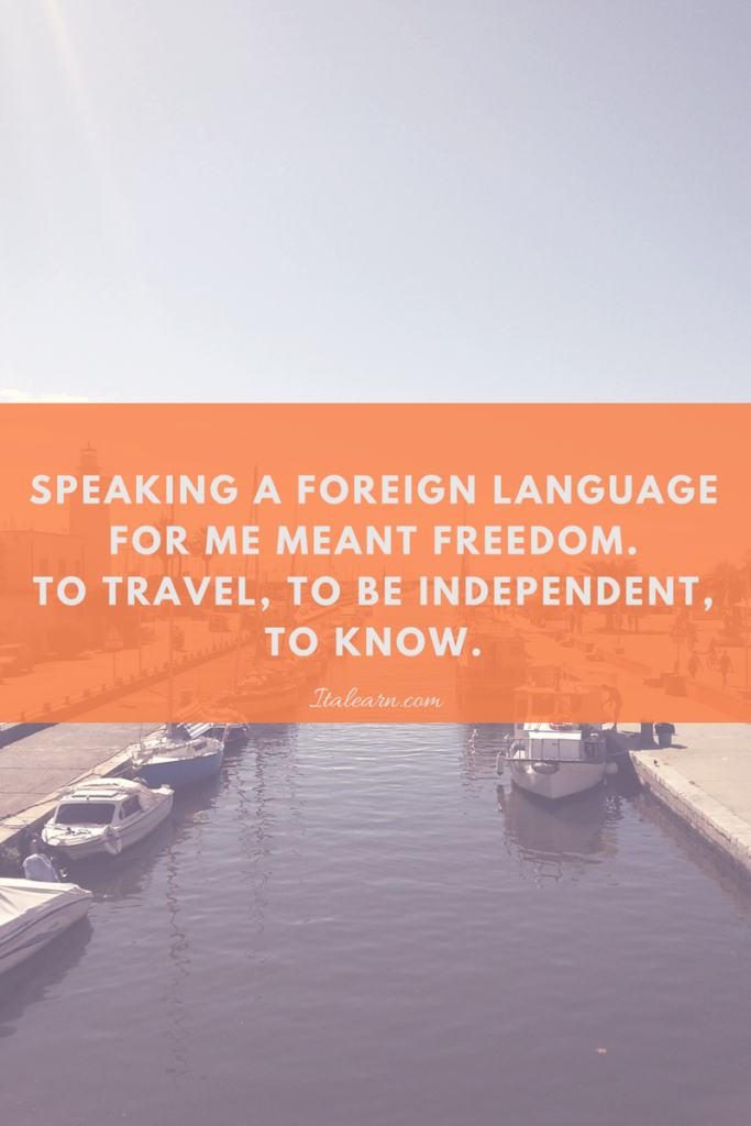 Speaking a foreign language for me meant freedom. To travel, to be independent, to know
